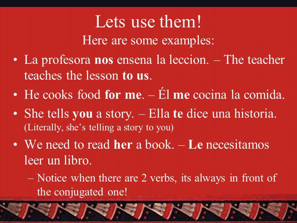 Lets use them. Here are some examples: La profesora nos ensena la leccion.