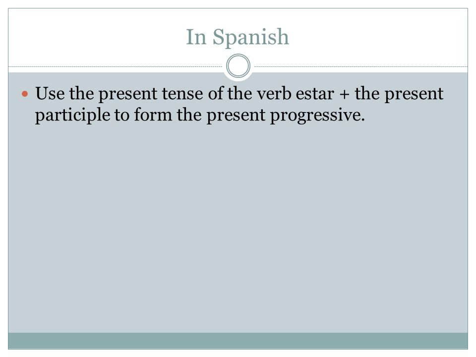 In Spanish Use the present tense of the verb estar + the present participle to form the present progressive.