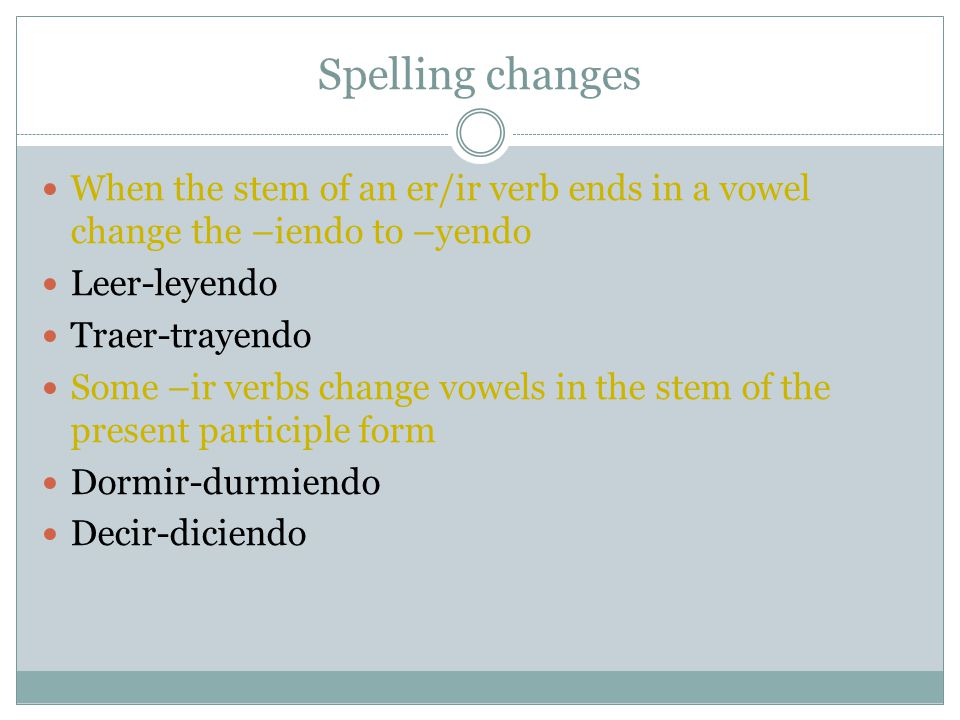 Spelling changes When the stem of an er/ir verb ends in a vowel change the –iendo to –yendo Leer-leyendo Traer-trayendo Some –ir verbs change vowels i