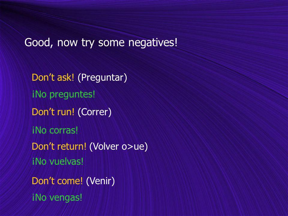 Good, now try some negatives! Dont ask! (Preguntar) Dont run! (Correr) Dont return! (Volver o>ue) Dont come! (Venir) ¡No preguntes! ¡No corras! ¡No vu