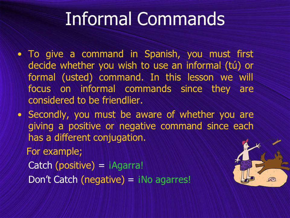 To give a command in Spanish, you must first decide whether you wish to use an informal (tú) or formal (usted) command. In this lesson we will focus o