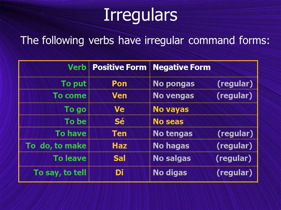 Irregulars The following verbs have irregular command forms: VerbPositive FormNegative Form To putPonNo pongas (regular) To comeVenNo vengas (regular)