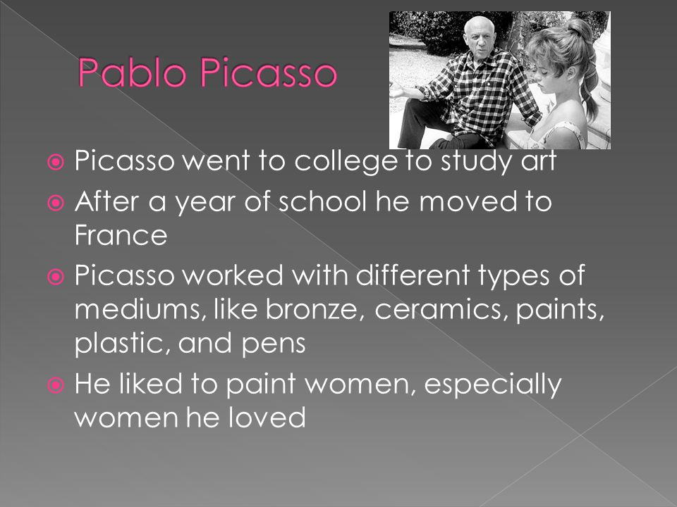 Picasso went to college to study art After a year of school he moved to France Picasso worked with different types of mediums, like bronze, ceramics, paints, plastic, and pens He liked to paint women, especially women he loved