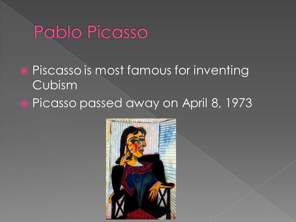 Piscasso is most famous for inventing Cubism Picasso passed away on April 8, 1973