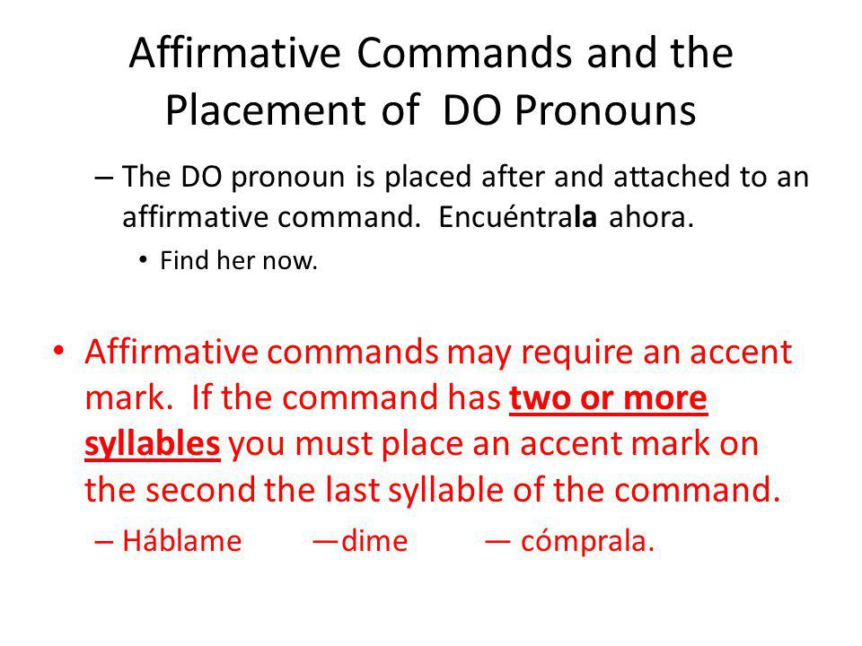 Affirmative Commands and the Placement of DO Pronouns – The DO pronoun is placed after and attached to an affirmative command. Encuéntrala ahora. Find