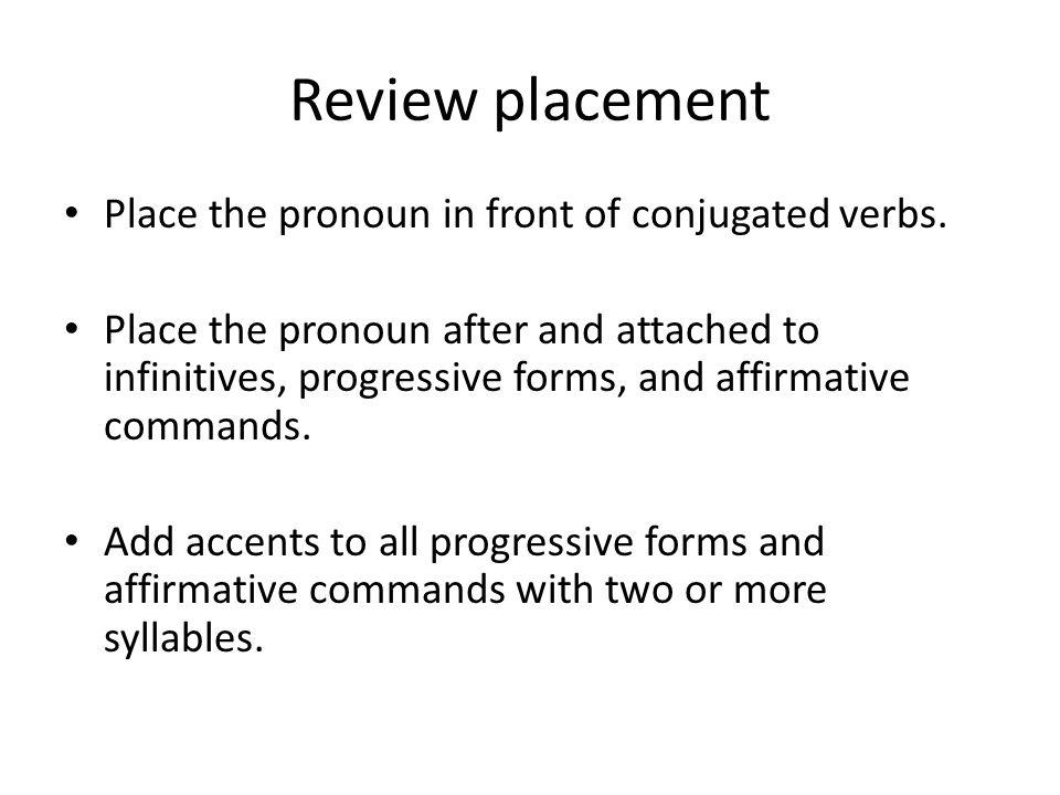 Review placement Place the pronoun in front of conjugated verbs. Place the pronoun after and attached to infinitives, progressive forms, and affirmati