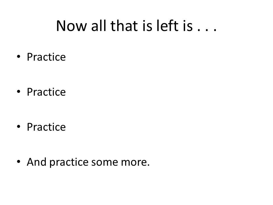 Now all that is left is... Practice And practice some more.