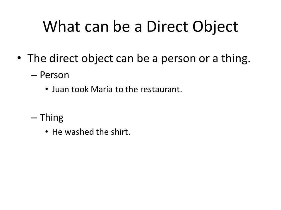 What can be a Direct Object The direct object can be a person or a thing. – Person Juan took María to the restaurant. – Thing He washed the shirt.