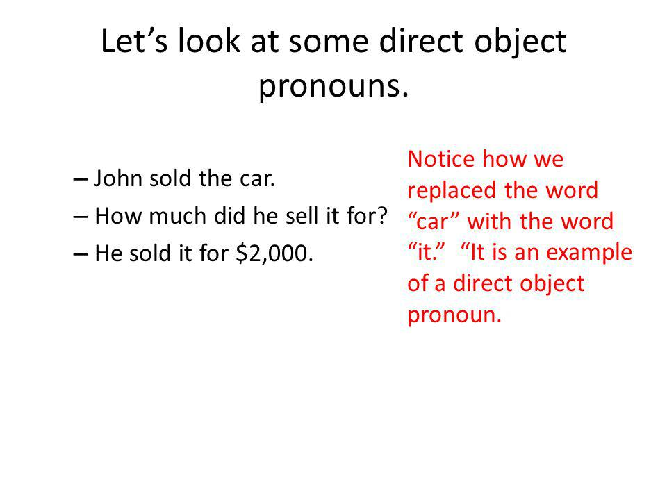 Lets look at some direct object pronouns. – John sold the car.