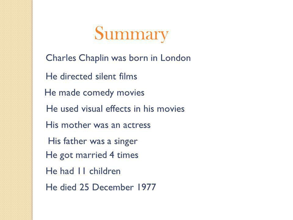 Summary Charles Chaplin was born in London He directed silent films He made comedy movies He used visual effects in his movies His mother was an actress His father was a singer He got married 4 times He had 11 children He died 25 December 1977