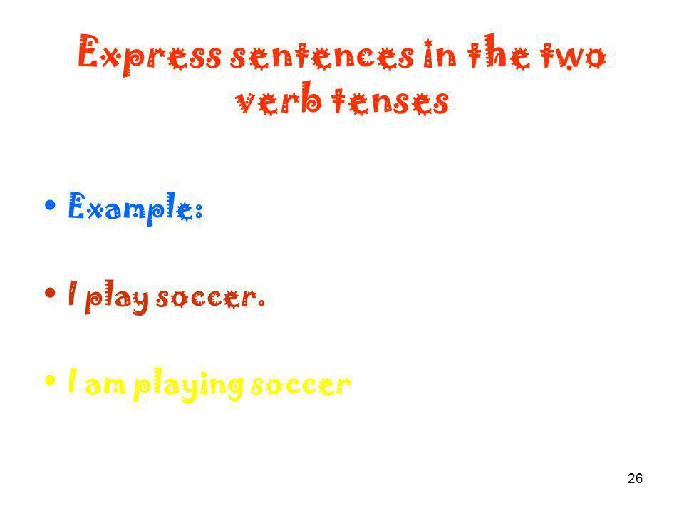 26 Express sentences in the two verb tenses Example: I play soccer. I am playing soccer