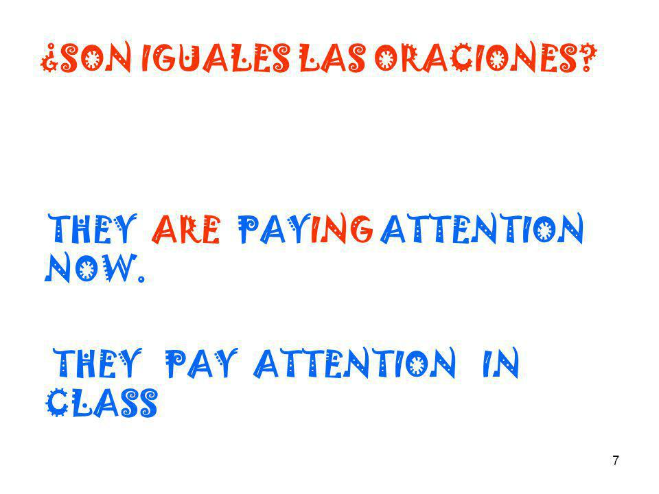 7 ¿SON IGUALES LAS ORACIONES? THEY ARE PAYING ATTENTION NOW. THEY PAY ATTENTION IN CLASS