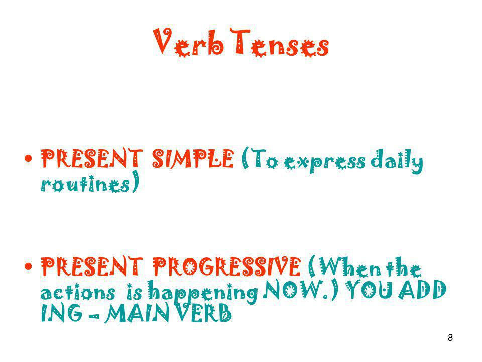 8 Verb Tenses PRESENT SIMPLE (To express daily routines) PRESENT PROGRESSIVE (When the actions is happening NOW.) YOU ADD ING – MAIN VERB
