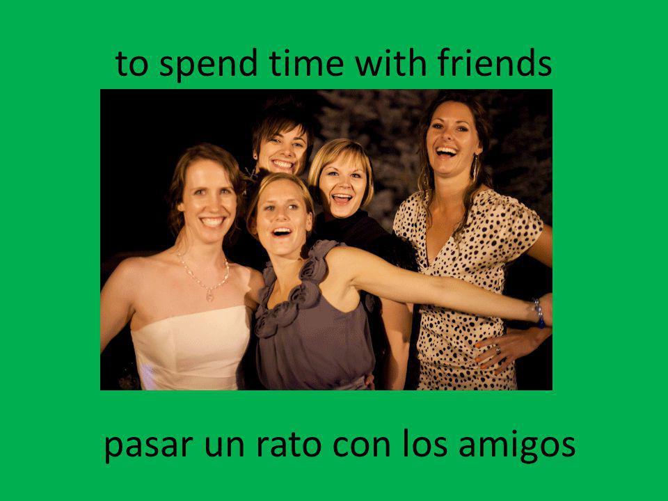 to spend time with friends pasar un rato con los amigos