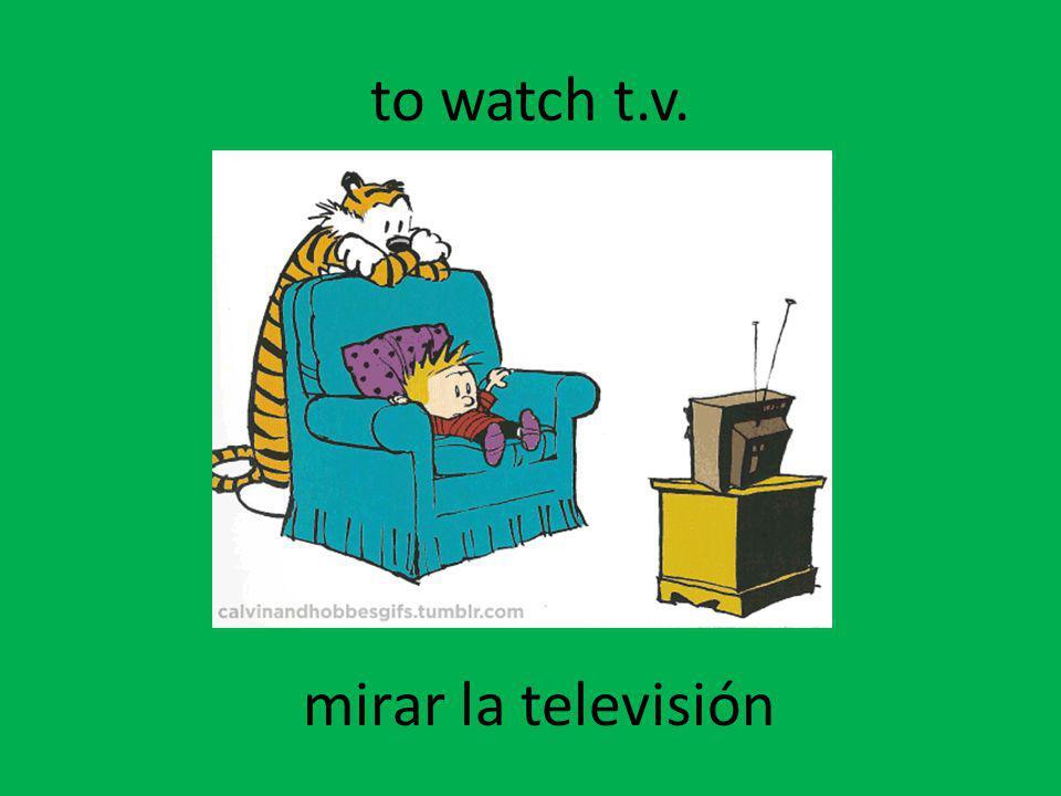 to watch t.v. mirar la televisión