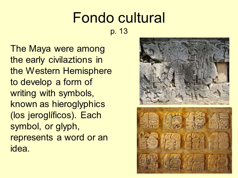 Fondo cultural p. 13 The Maya were among the early civilaztions in the Western Hemisphere to develop a form of writing with symbols, known as hierogly