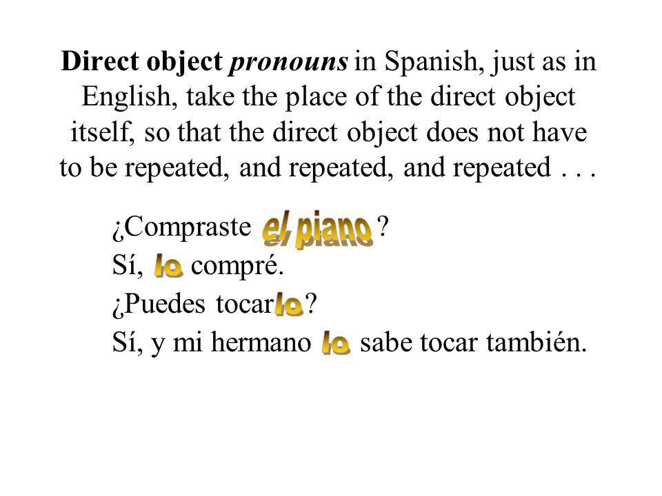 Direct object pronouns in Spanish, just as in English, take the place of the direct object itself, so that the direct object does not have to be repeated, and repeated, and repeated...