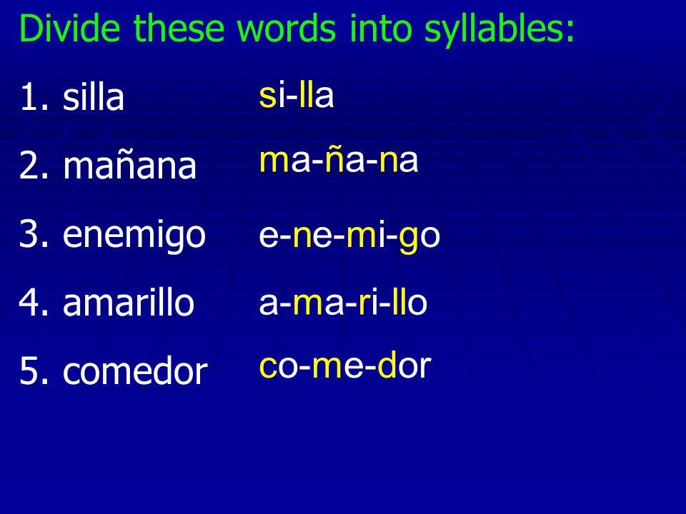 Divide these words into syllables: 1. silla 2. mañana 3. enemigo 4. amarillo 5. comedor si-lla ma-ña-na e-ne-mi-go a-ma-ri-llo co-me-dor