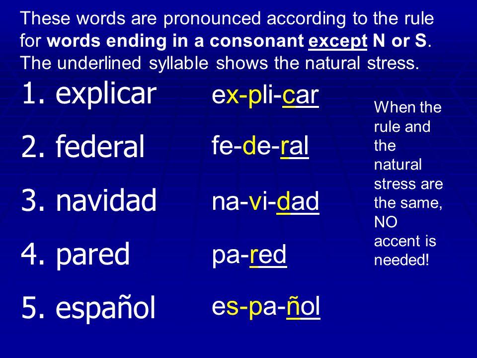 1. explicar 2. federal 3. navidad 4. pared 5. español ex-pli-car fe-de-ral na-vi-dad pa-red es-pa-ñol These words are pronounced according to the rule