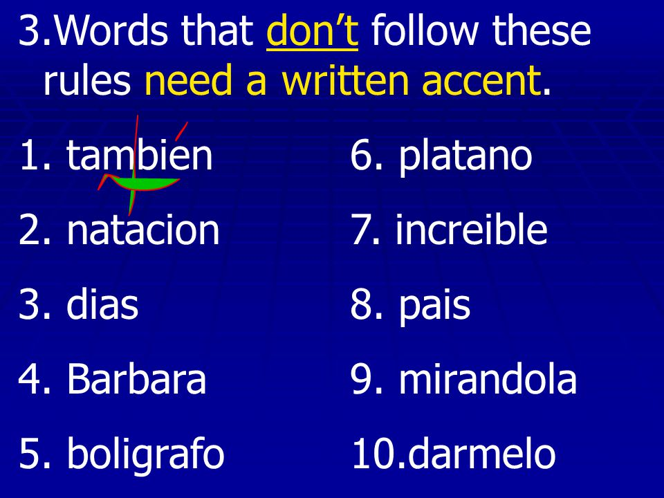 3.Words that dont follow these rules need a written accent. 1. tambien6. platano 2. natacion7. increible 3. dias8. pais 4. Barbara9. mirandola 5. boli