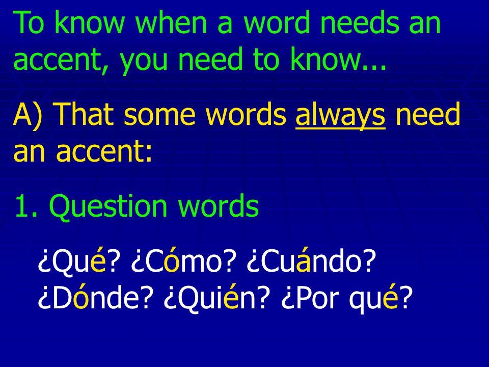 To know when a word needs an accent, you need to know... A) That some words always need an accent: 1. Question words ¿Qué? ¿Cómo? ¿Cuándo? ¿Dónde? ¿Qu
