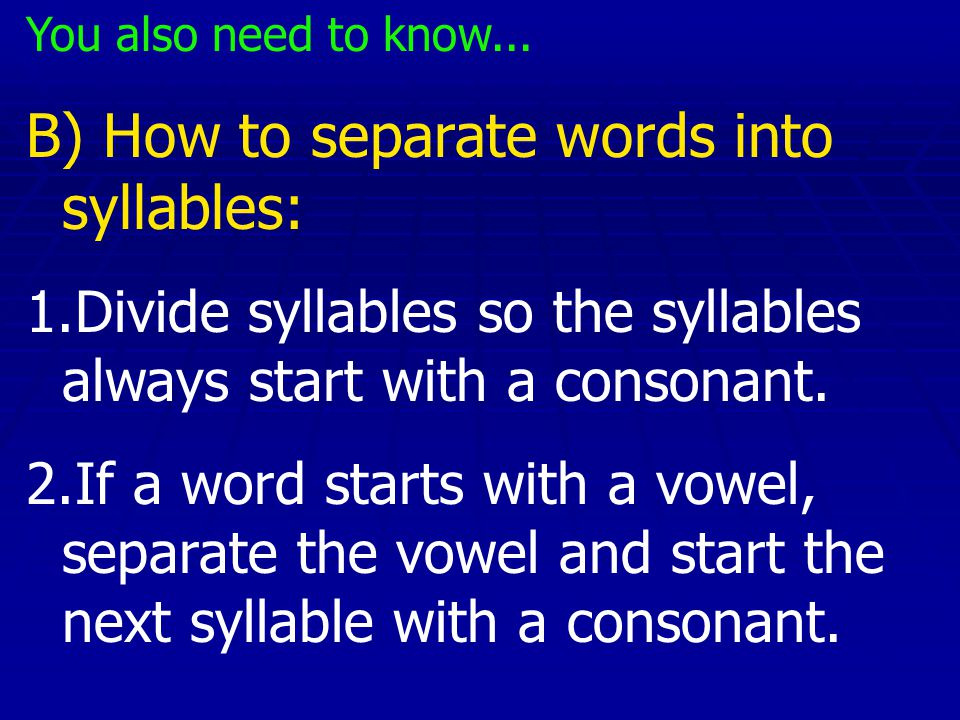 You also need to know... B) How to separate words into syllables: 1.Divide syllables so the syllables always start with a consonant. 2.If a word start
