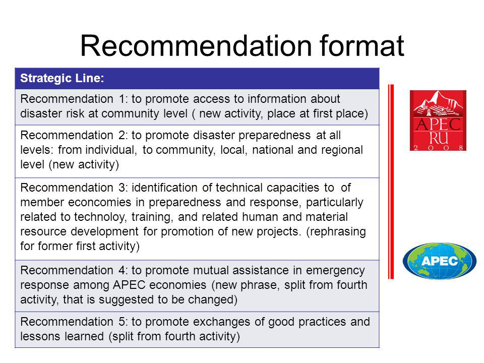 Recommendation format Strategic Line: Recommendation 1: to promote access to information about disaster risk at community level ( new activity, place at first place) Recommendation 2: to promote disaster preparedness at all levels: from individual, to community, local, national and regional level (new activity) Recommendation 3: identification of technical capacities to of member econcomies in preparedness and response, particularly related to technoloy, training, and related human and material resource development for promotion of new projects.