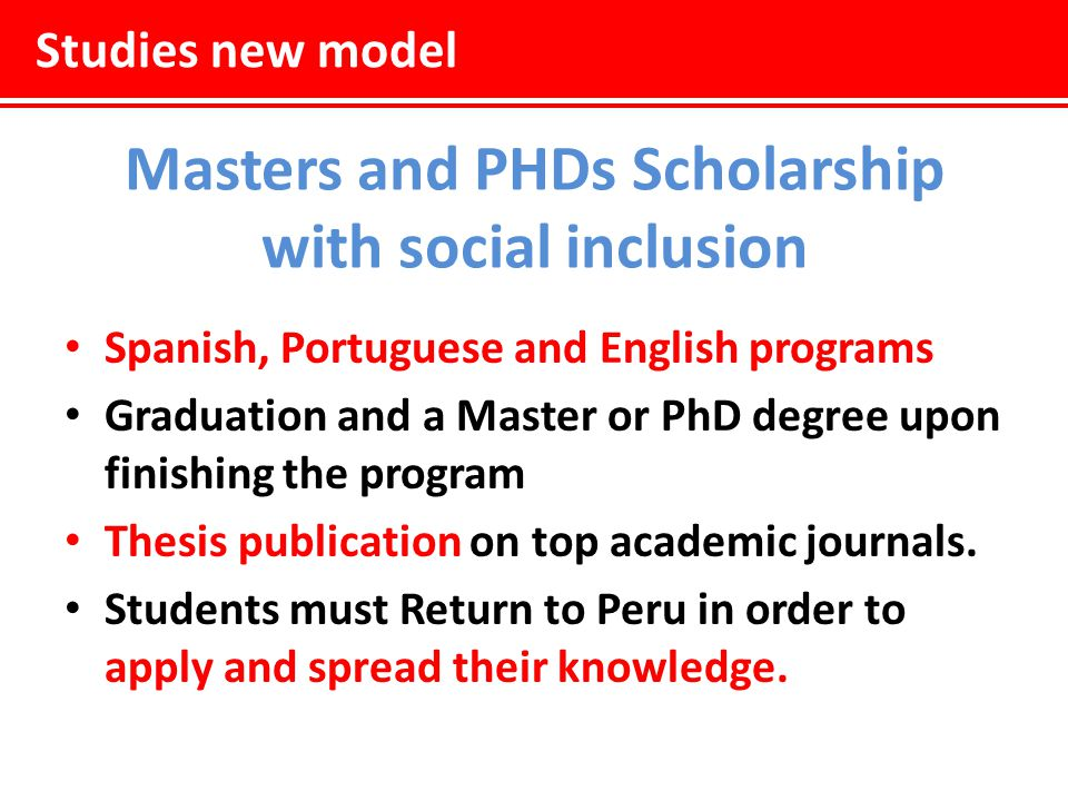 Studies new model Masters and PHDs Scholarship with social inclusion Spanish, Portuguese and English programs Graduation and a Master or PhD degree upon finishing the program Thesis publication on top academic journals.