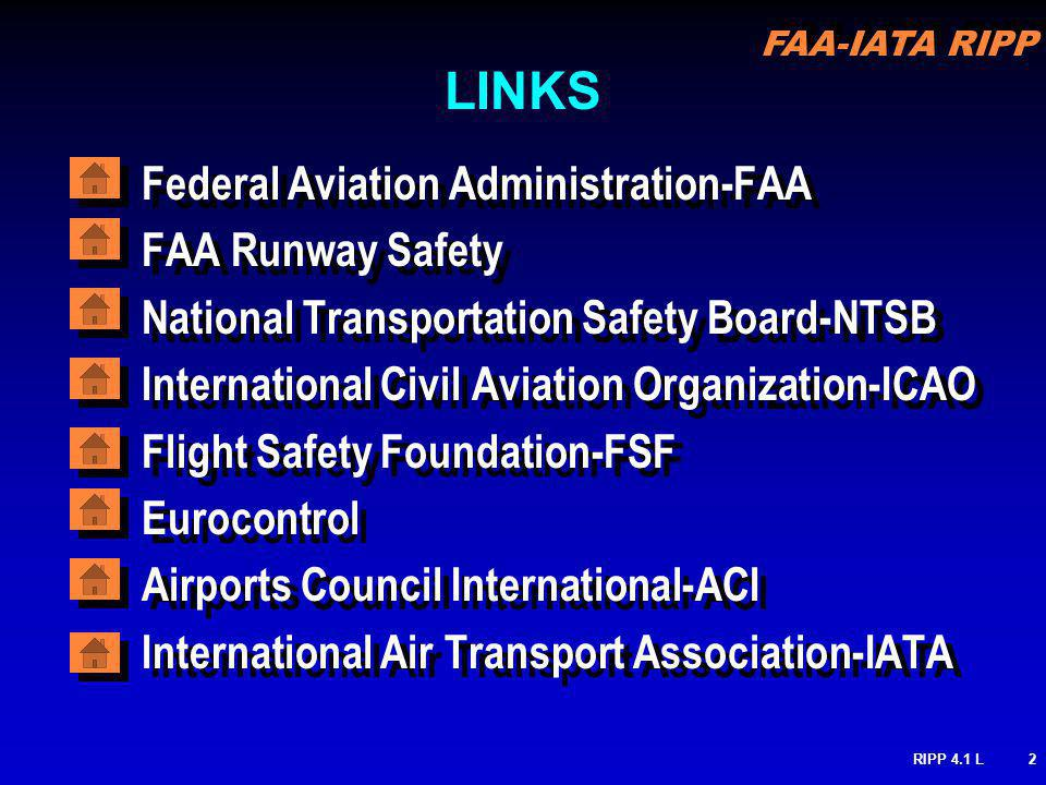 FAA-IATA RIPP RIPP 4.1 L2 LINKS Federal Aviation Administration-FAA FAA Runway Safety National Transportation Safety Board-NTSB International Civil Aviation Organization-ICAO Flight Safety Foundation-FSF Eurocontrol Airports Council International-ACI International Air Transport Association-IATA Federal Aviation Administration-FAA FAA Runway Safety National Transportation Safety Board-NTSB International Civil Aviation Organization-ICAO Flight Safety Foundation-FSF Eurocontrol Airports Council International-ACI International Air Transport Association-IATA
