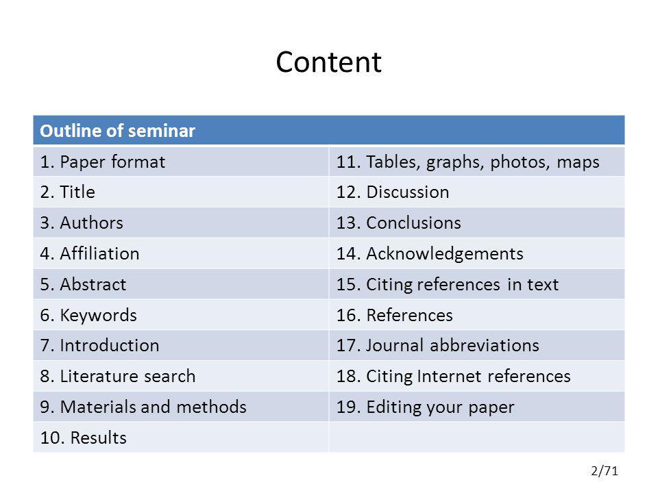 Content Outline of seminar 1. Paper format11. Tables, graphs, photos, maps 2. Title12. Discussion 3. Authors13. Conclusions 4. Affiliation14. Acknowle