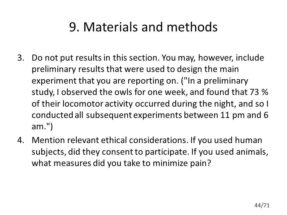 9. Materials and methods 3.Do not put results in this section. You may, however, include preliminary results that were used to design the main experim