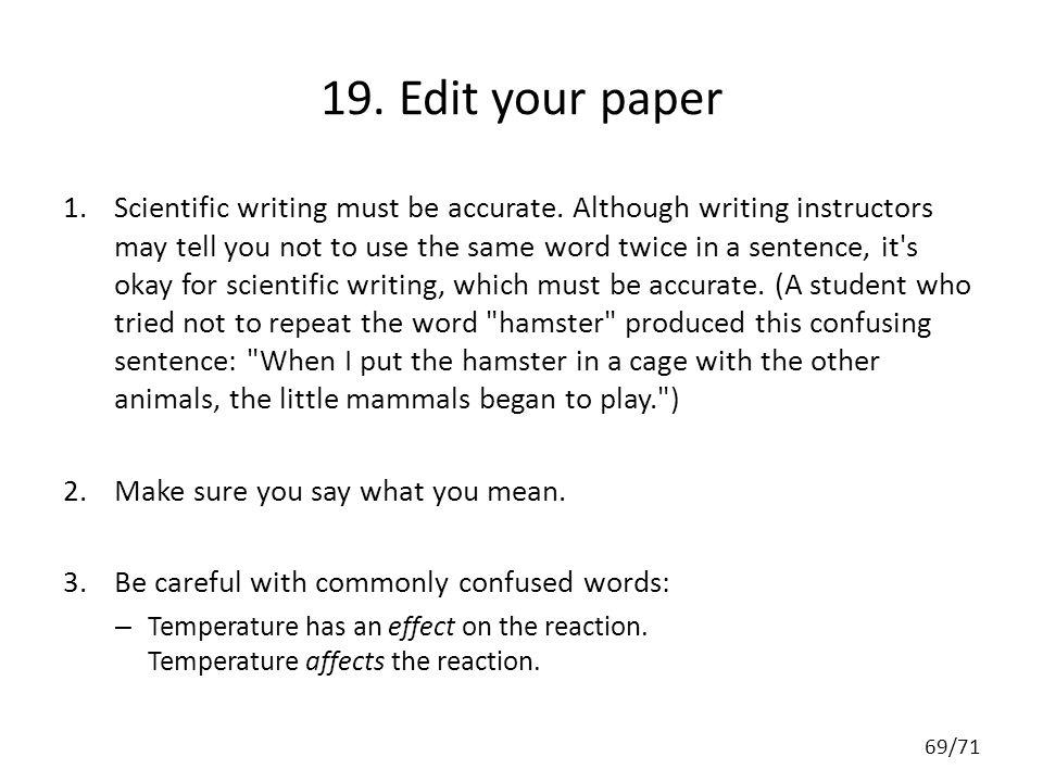 19. Edit your paper 1.Scientific writing must be accurate. Although writing instructors may tell you not to use the same word twice in a sentence, it'