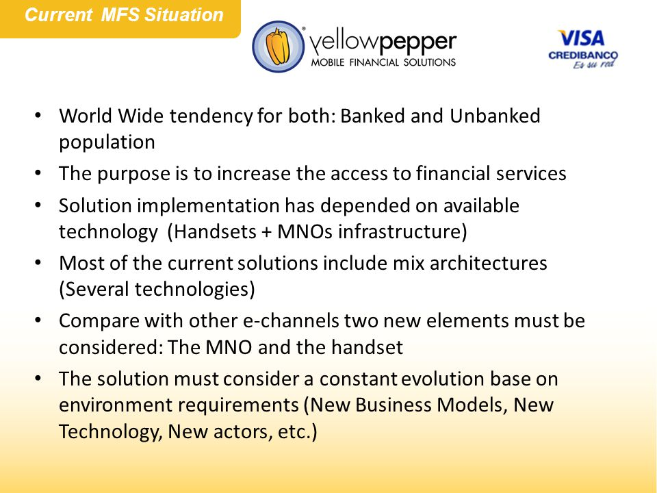 World Wide tendency for both: Banked and Unbanked population The purpose is to increase the access to financial services Solution implementation has depended on available technology (Handsets + MNOs infrastructure) Most of the current solutions include mix architectures (Several technologies) Compare with other e-channels two new elements must be considered: The MNO and the handset The solution must consider a constant evolution base on environment requirements (New Business Models, New Technology, New actors, etc.) Current MFS Situation