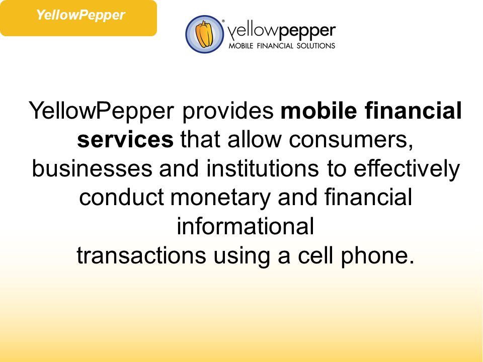 YellowPepper provides mobile financial services that allow consumers, businesses and institutions to effectively conduct monetary and financial informational transactions using a cell phone.