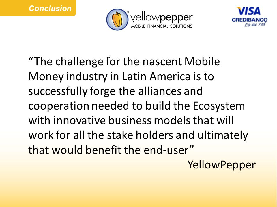 Conclusion The challenge for the nascent Mobile Money industry in Latin America is to successfully forge the alliances and cooperation needed to build the Ecosystem with innovative business models that will work for all the stake holders and ultimately that would benefit the end-user YellowPepper