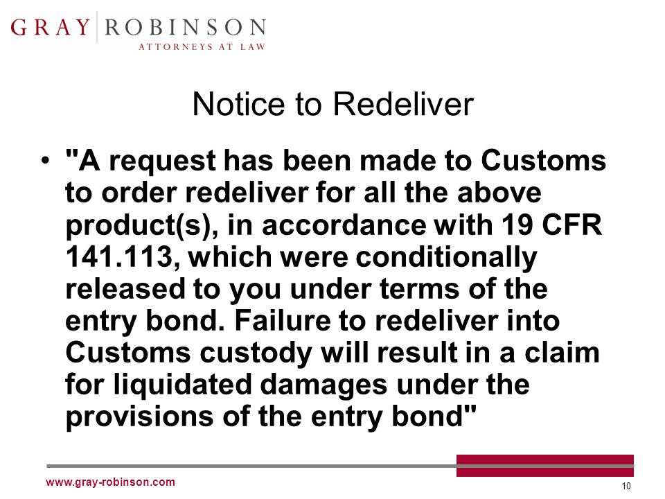 www.gray-robinson.com 10 Notice to Redeliver A request has been made to Customs to order redeliver for all the above product(s), in accordance with 19 CFR 141.113, which were conditionally released to you under terms of the entry bond.