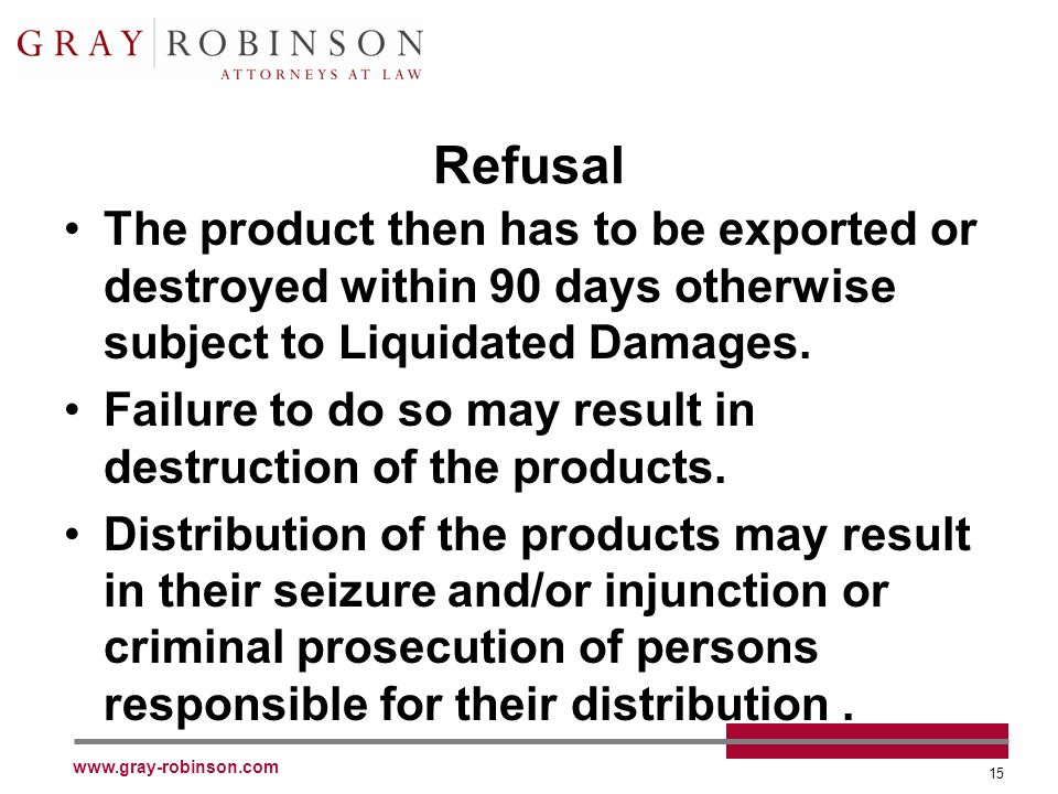 www.gray-robinson.com 15 Refusal The product then has to be exported or destroyed within 90 days otherwise subject to Liquidated Damages.