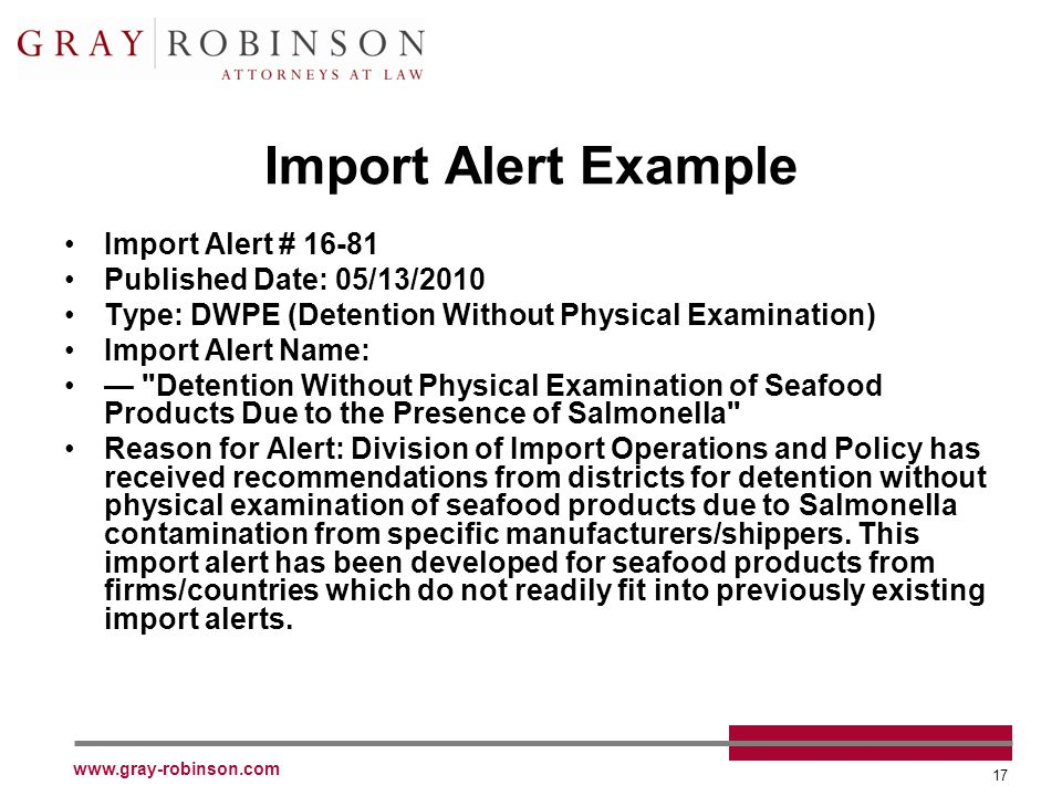 www.gray-robinson.com 17 Import Alert Example Import Alert # 16-81 Published Date: 05/13/2010 Type: DWPE (Detention Without Physical Examination) Import Alert Name: Detention Without Physical Examination of Seafood Products Due to the Presence of Salmonella Reason for Alert: Division of Import Operations and Policy has received recommendations from districts for detention without physical examination of seafood products due to Salmonella contamination from specific manufacturers/shippers.