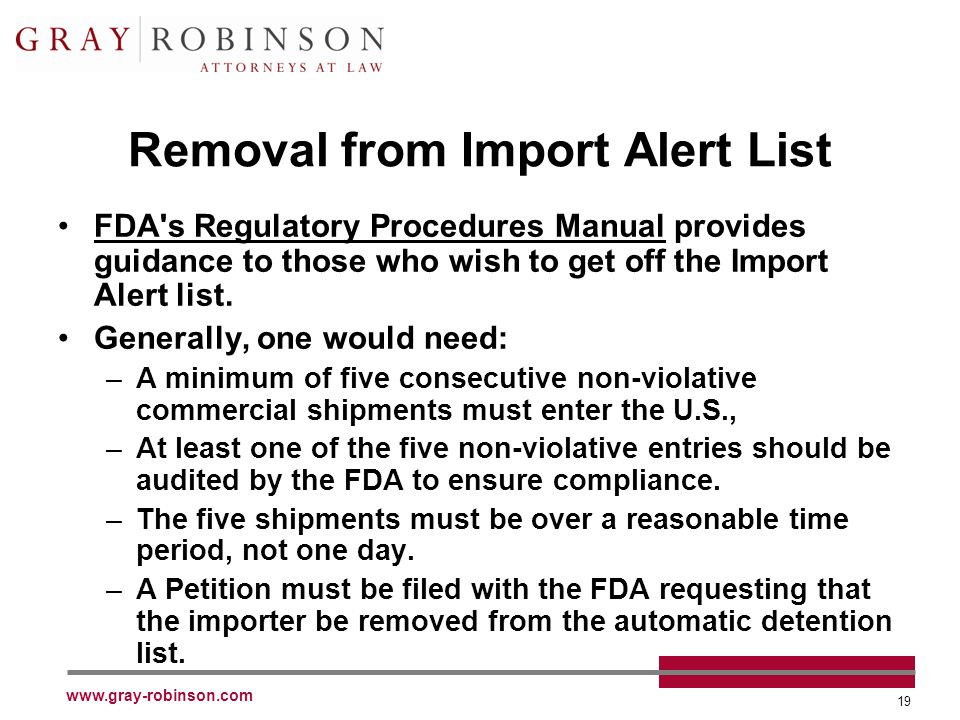 www.gray-robinson.com 19 Removal from Import Alert List FDA's Regulatory Procedures Manual provides guidance to those who wish to get off the Import A