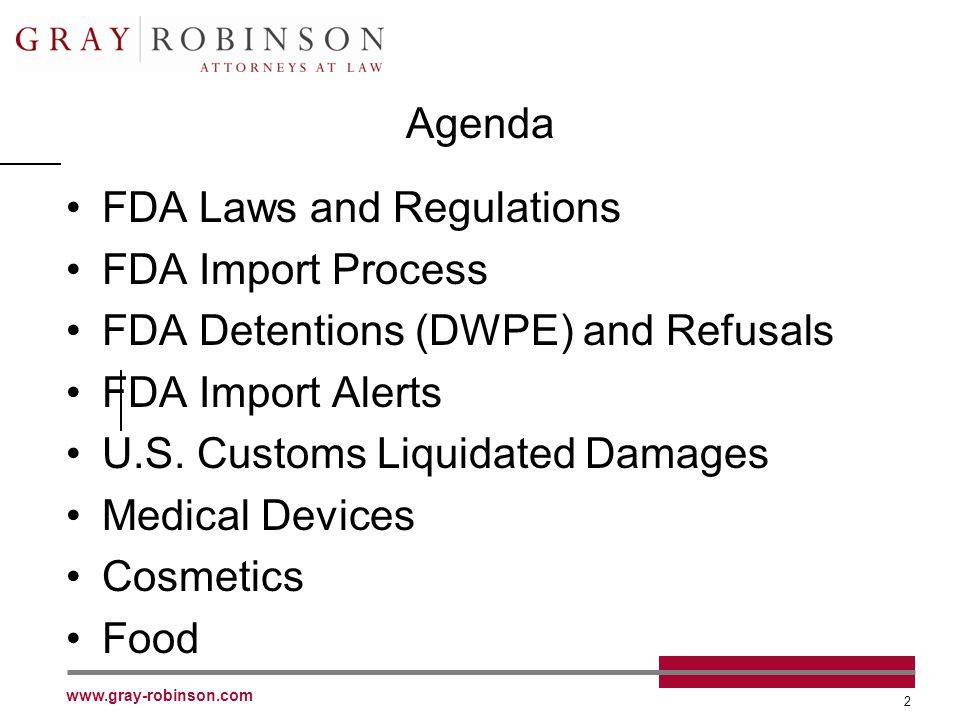 www.gray-robinson.com 2 Agenda FDA Laws and Regulations FDA Import Process FDA Detentions (DWPE) and Refusals FDA Import Alerts U.S. Customs Liquidate