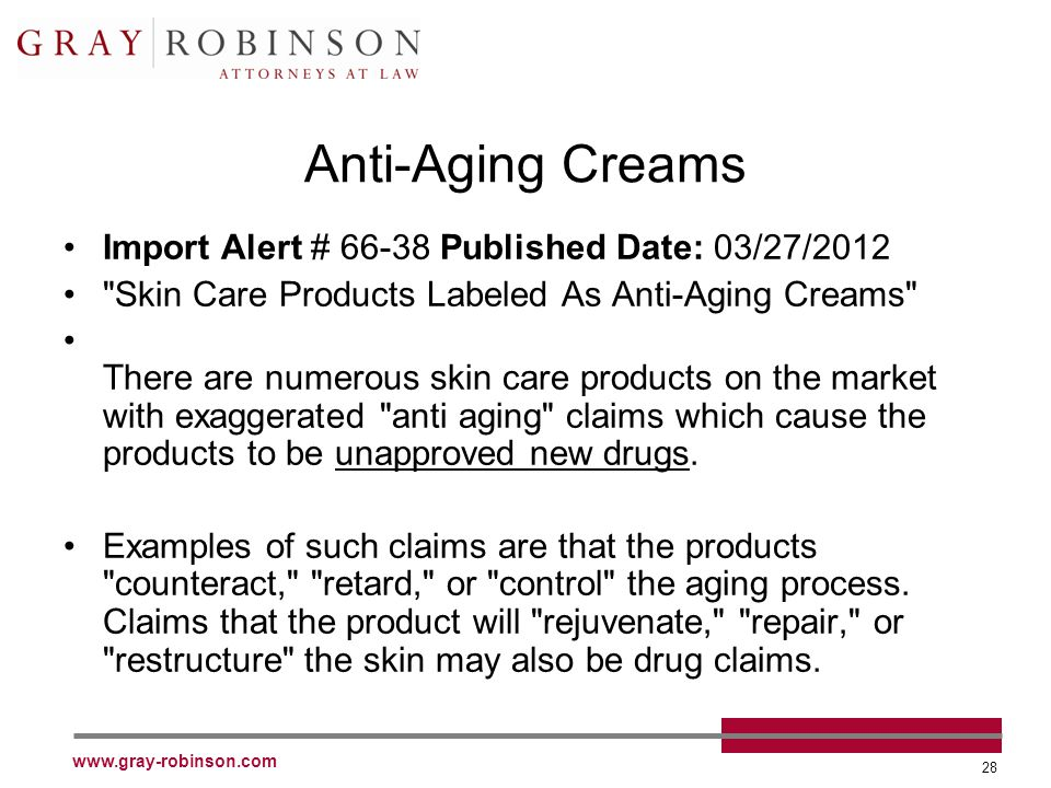 www.gray-robinson.com 28 Anti-Aging Creams Import Alert # 66-38 Published Date: 03/27/2012 Skin Care Products Labeled As Anti-Aging Creams There are numerous skin care products on the market with exaggerated anti aging claims which cause the products to be unapproved new drugs.