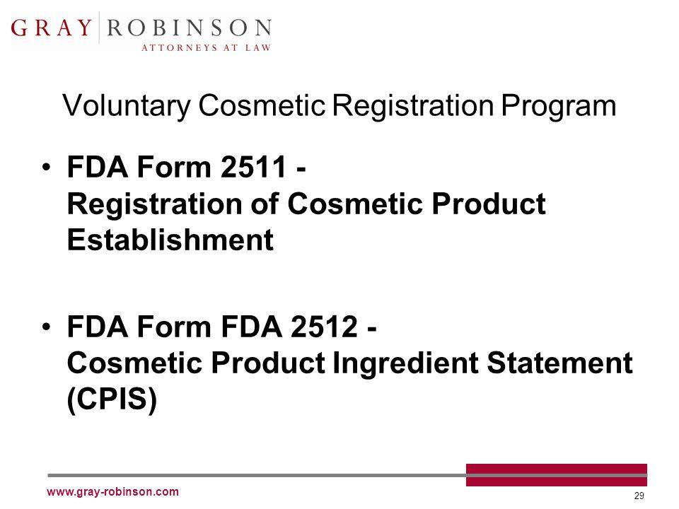 www.gray-robinson.com 29 Voluntary Cosmetic Registration Program FDA Form 2511 - Registration of Cosmetic Product Establishment FDA Form FDA 2512 - Cosmetic Product Ingredient Statement (CPIS)