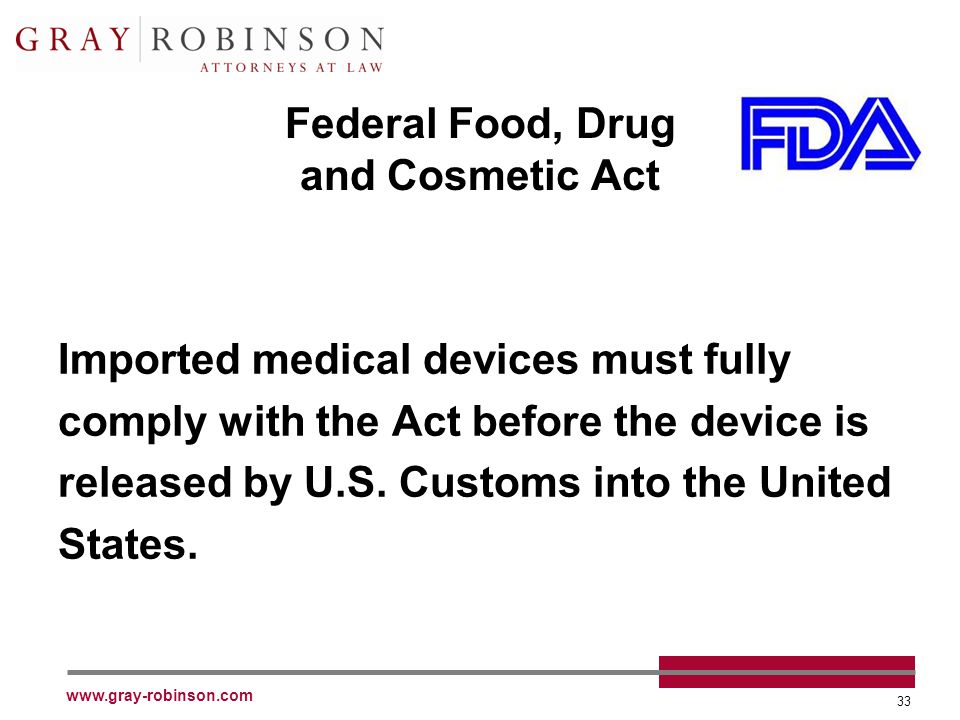www.gray-robinson.com 33 Federal Food, Drug and Cosmetic Act Imported medical devices must fully comply with the Act before the device is released by