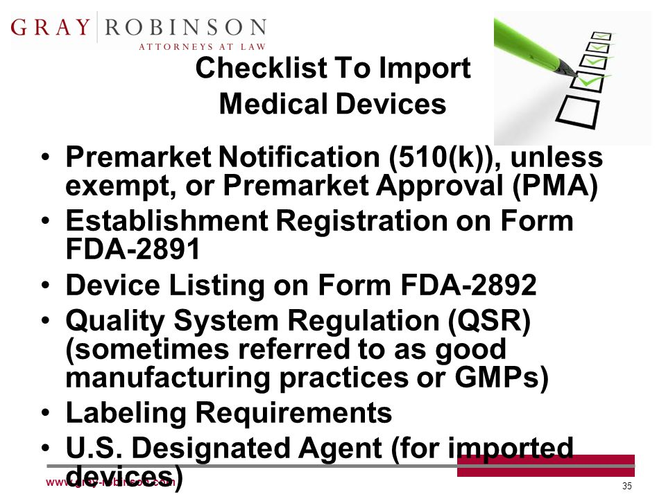 www.gray-robinson.com 35 Checklist To Import Medical Devices Premarket Notification (510(k)), unless exempt, or Premarket Approval (PMA) Establishment Registration on Form FDA-2891 Device Listing on Form FDA-2892 Quality System Regulation (QSR) (sometimes referred to as good manufacturing practices or GMPs) Labeling Requirements U.S.