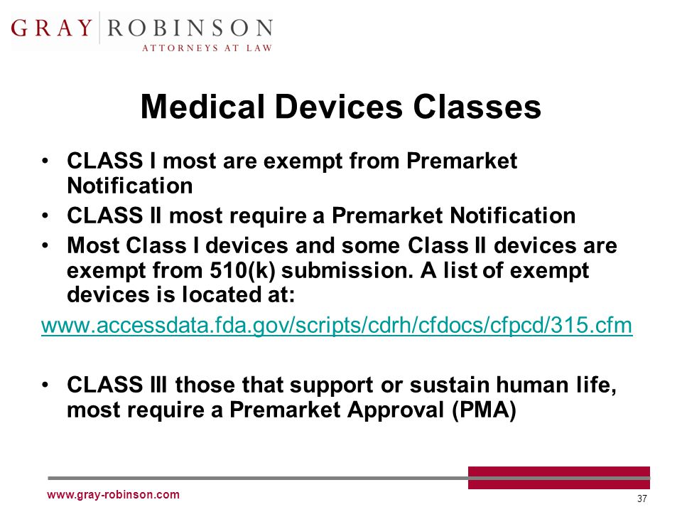 www.gray-robinson.com 37 Medical Devices Classes CLASS I most are exempt from Premarket Notification CLASS II most require a Premarket Notification Most Class I devices and some Class II devices are exempt from 510(k) submission.