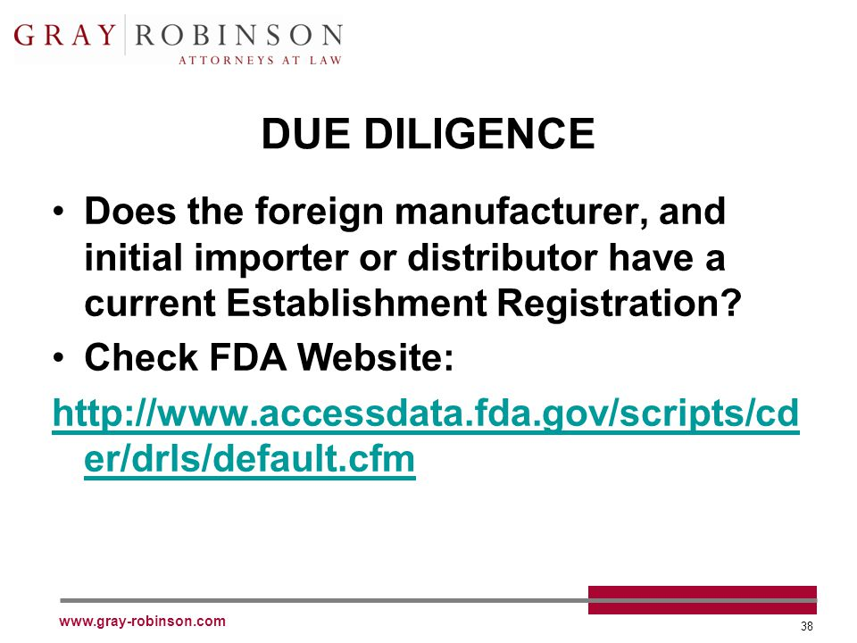 www.gray-robinson.com 38 DUE DILIGENCE Does the foreign manufacturer, and initial importer or distributor have a current Establishment Registration? C