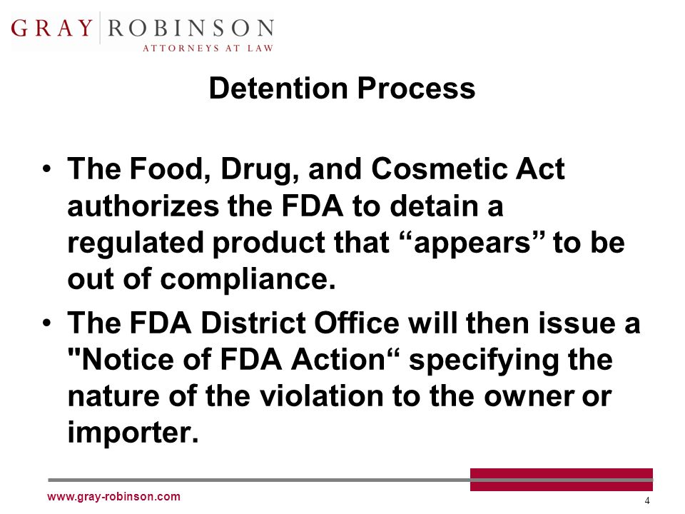 4 Detention Process The Food, Drug, and Cosmetic Act authorizes the FDA to detain a regulated product that appears to be out of compliance. The FDA Di