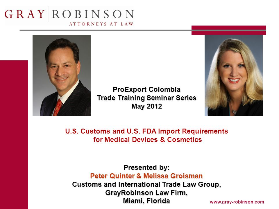 www.gray-robinson.com ProExport Colombia Trade Training Seminar Series May 2012 U.S. Customs and U.S. FDA Import Requirements for Medical Devices & Co