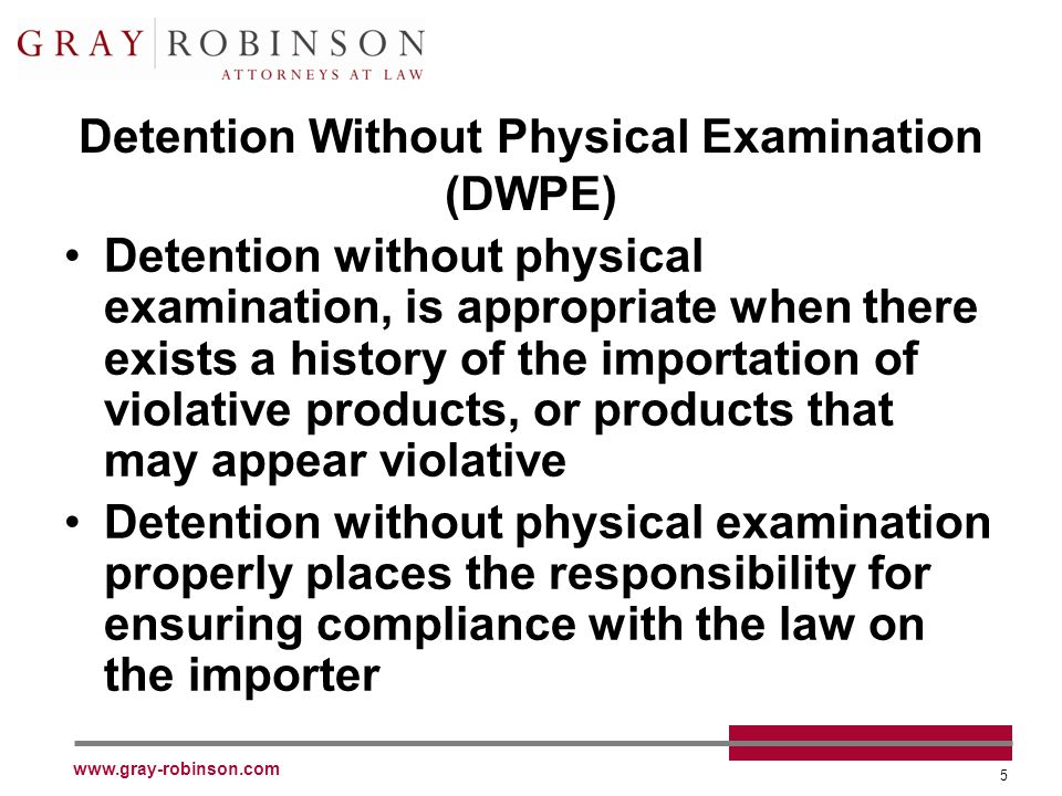 www.gray-robinson.com 5 Detention Without Physical Examination (DWPE) Detention without physical examination, is appropriate when there exists a history of the importation of violative products, or products that may appear violative Detention without physical examination properly places the responsibility for ensuring compliance with the law on the importer