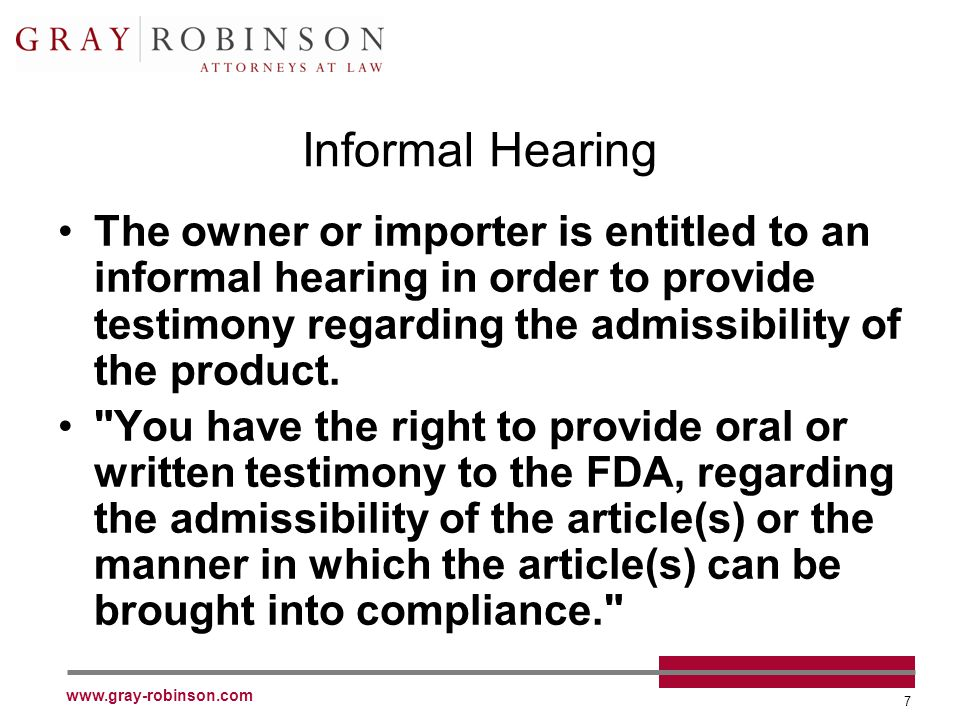 www.gray-robinson.com 7 Informal Hearing The owner or importer is entitled to an informal hearing in order to provide testimony regarding the admissibility of the product.